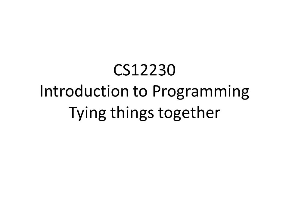 CS12230 Introduction to Programming Tying things together