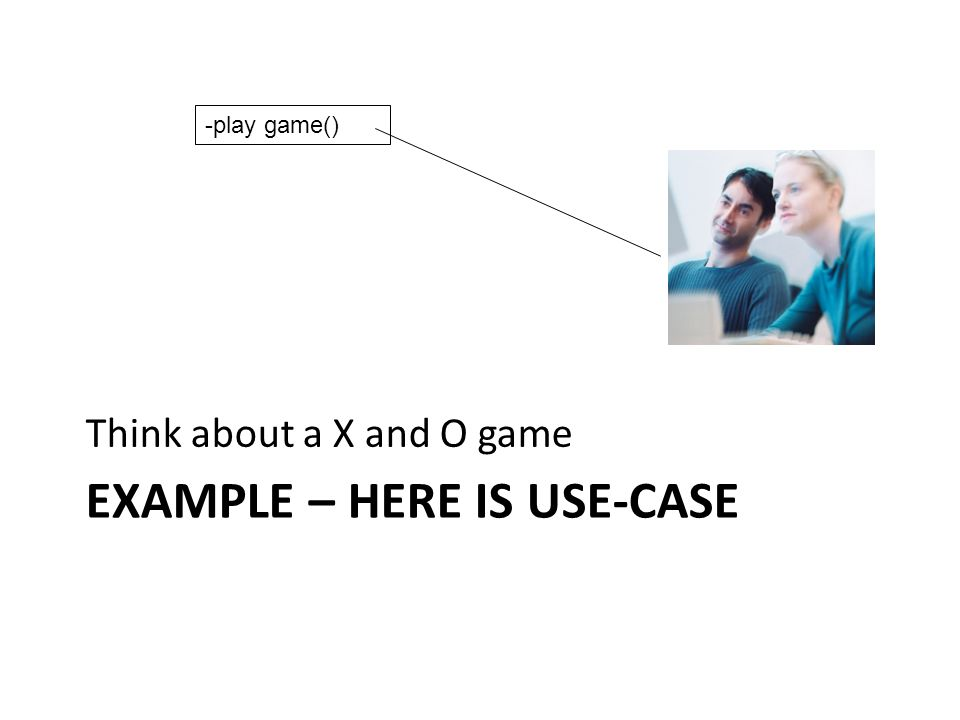 EXAMPLE – HERE IS USE-CASE Think about a X and O game -play game()