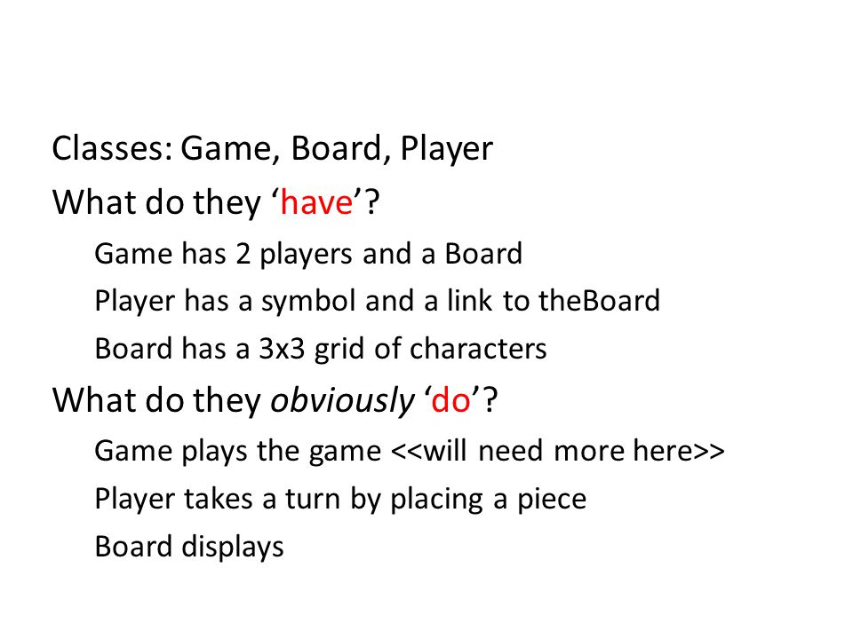Classes: Game, Board, Player What do they 'have'.