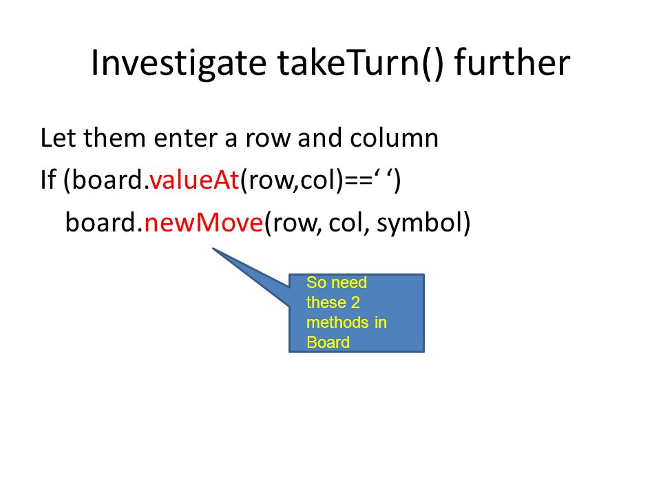 Investigate takeTurn() further Let them enter a row and column If (board.valueAt(row,col)==' ') board.newMove(row, col, symbol) So need these 2 methods in Board