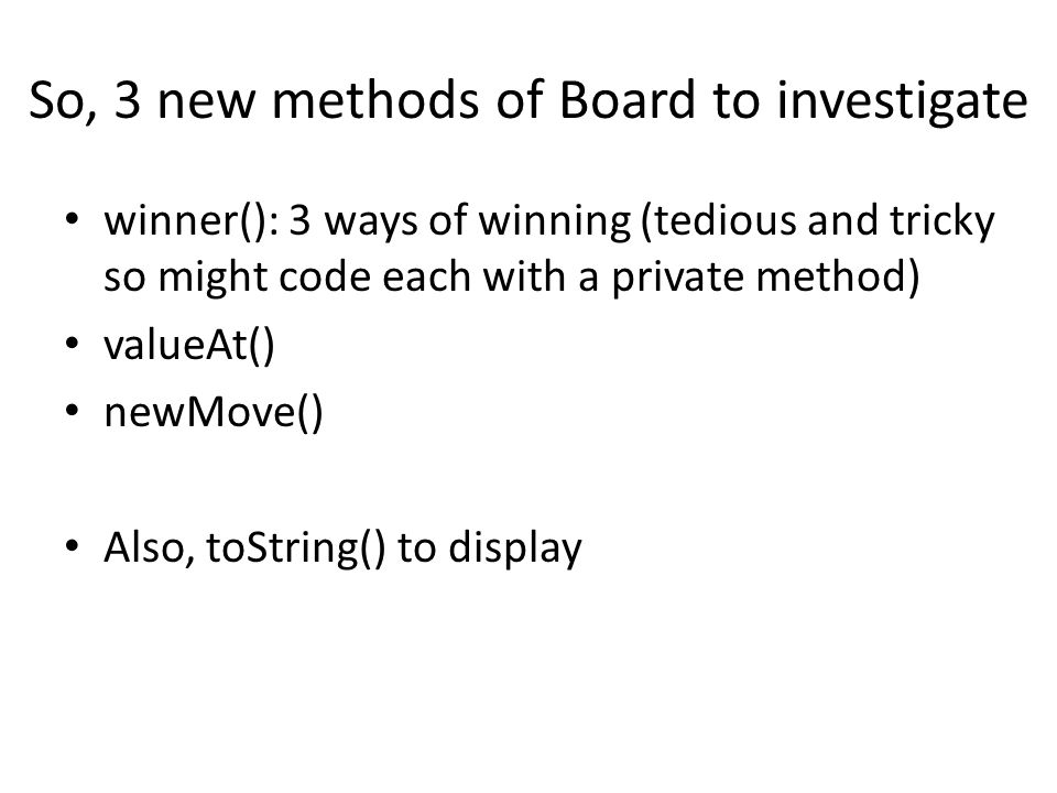 So, 3 new methods of Board to investigate winner(): 3 ways of winning (tedious and tricky so might code each with a private method) valueAt() newMove() Also, toString() to display