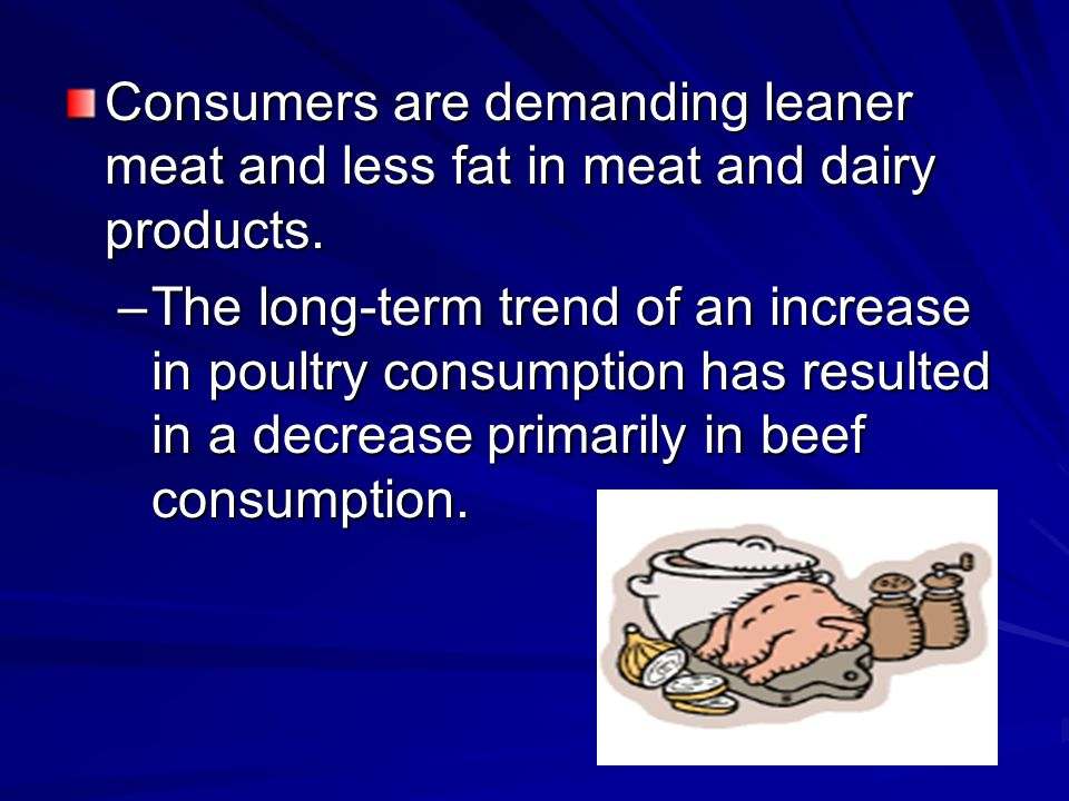 Consumers are demanding leaner meat and less fat in meat and dairy products. –The long-term trend of an increase in poultry consumption has resulted i