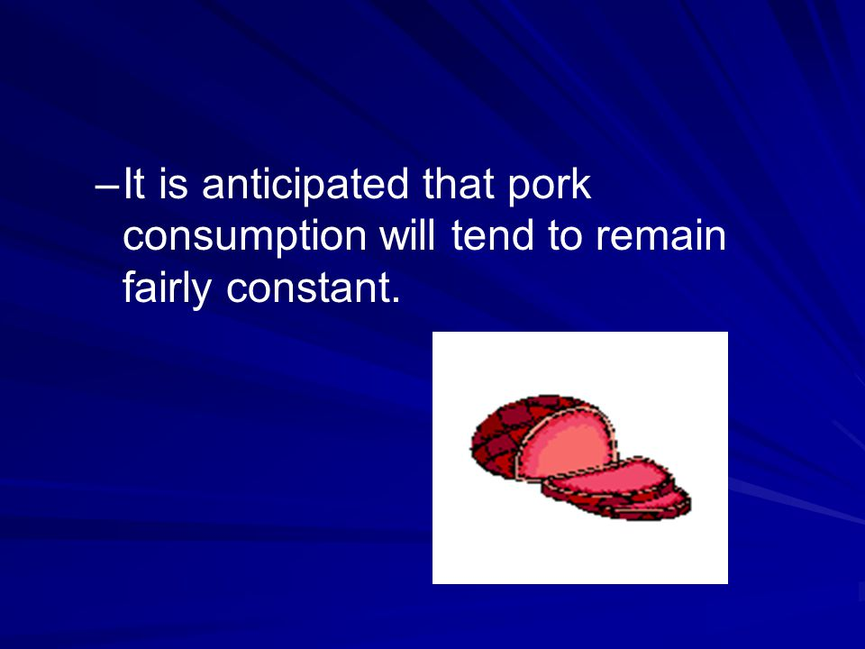 – –It is anticipated that pork consumption will tend to remain fairly constant.