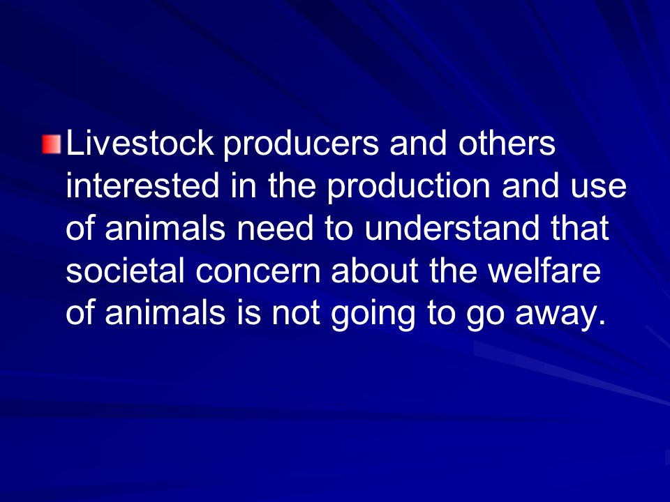 Livestock producers and others interested in the production and use of animals need to understand that societal concern about the welfare of animals is not going to go away.