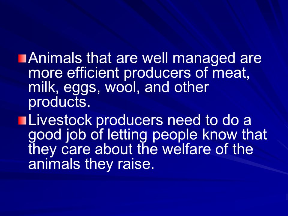 Animals that are well managed are more efficient producers of meat, milk, eggs, wool, and other products.