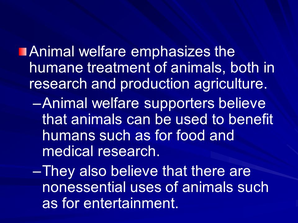 Animal welfare emphasizes the humane treatment of animals, both in research and production agriculture.