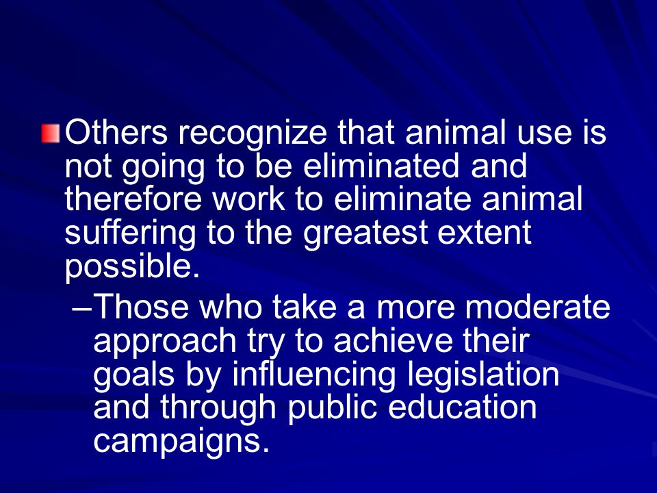 Others recognize that animal use is not going to be eliminated and therefore work to eliminate animal suffering to the greatest extent possible.