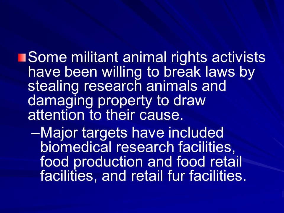 Some militant animal rights activists have been willing to break laws by stealing research animals and damaging property to draw attention to their cause.