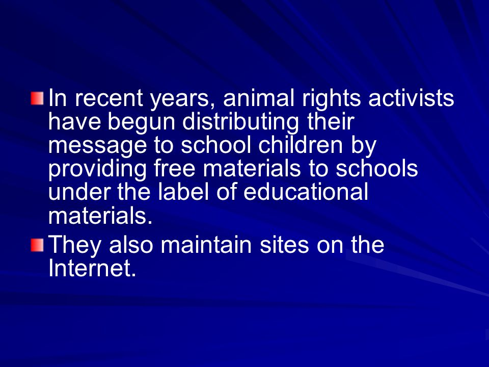 In recent years, animal rights activists have begun distributing their message to school children by providing free materials to schools under the label of educational materials.