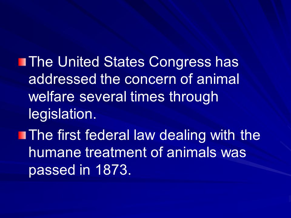 The United States Congress has addressed the concern of animal welfare several times through legislation. The first federal law dealing with the human