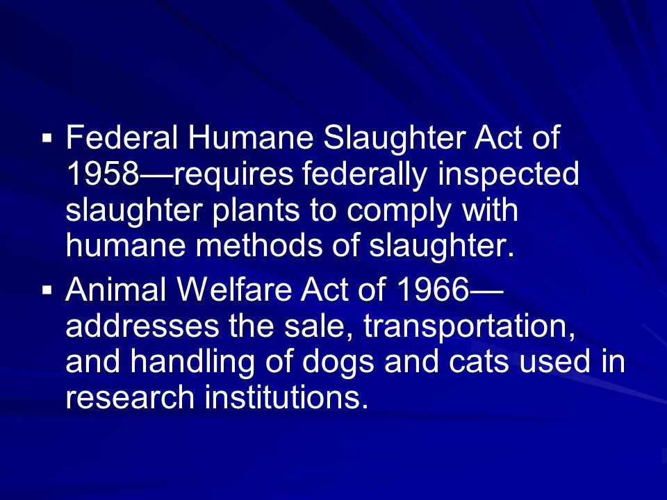   Federal Humane Slaughter Act of 1958—requires federally inspected slaughter plants to comply with humane methods of slaughter.   Animal Welfare