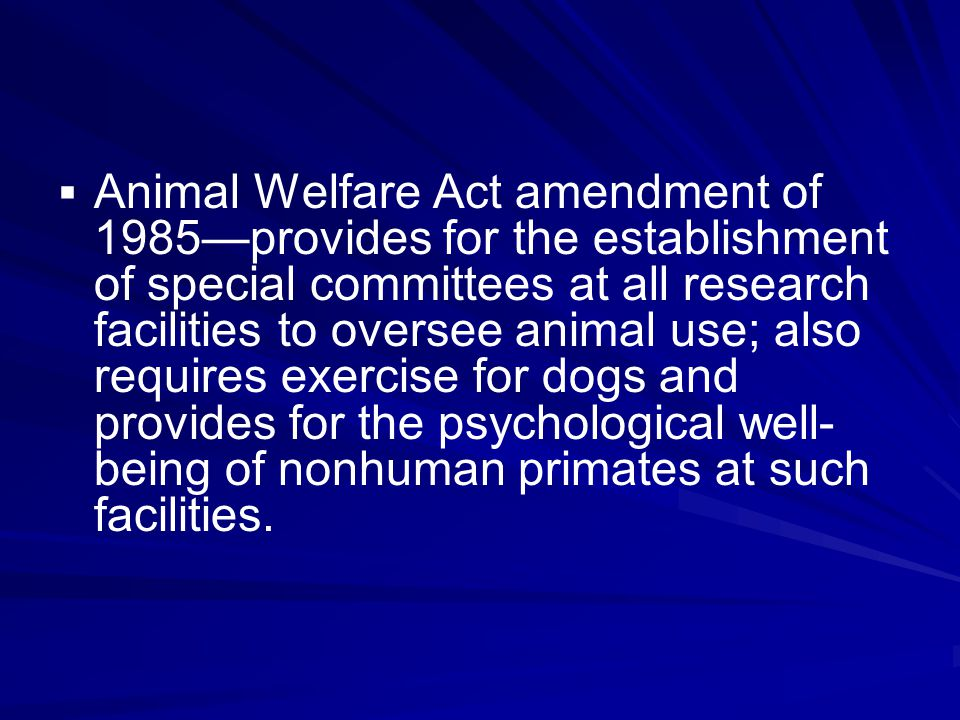   Animal Welfare Act amendment of 1985—provides for the establishment of special committees at all research facilities to oversee animal use; also requires exercise for dogs and provides for the psychological well- being of nonhuman primates at such facilities.