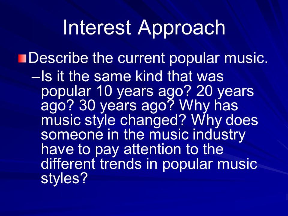 Interest Approach Describe the current popular music. – –Is it the same kind that was popular 10 years ago? 20 years ago? 30 years ago? Why has music