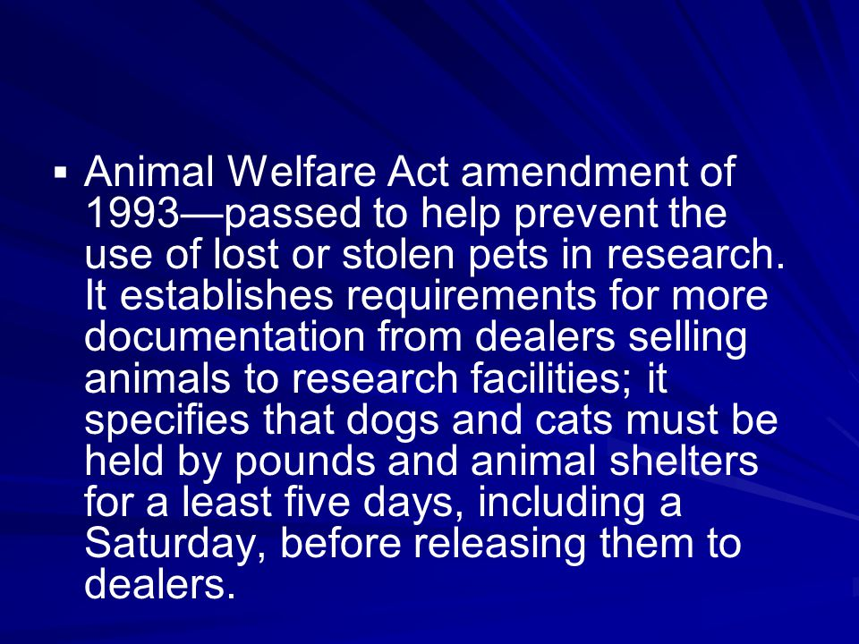   Animal Welfare Act amendment of 1993—passed to help prevent the use of lost or stolen pets in research. It establishes requirements for more docum