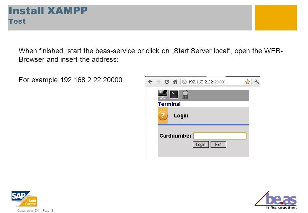 "© beas group 2011 / Page 18 Install XAMPP Test When finished, start the beas-service or click on ""Start Server local"", open the WEB- Browser and inser"
