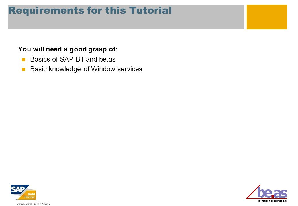 © beas group 2011 / Page 2 Requirements for this Tutorial You will need a good grasp of: Basics of SAP B1 and be.as Basic knowledge of Window services