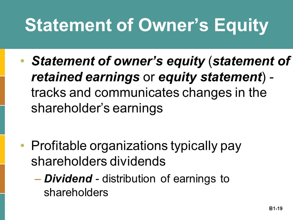 B1-19 Statement of Owner's Equity Statement of owner's equity (statement of retained earnings or equity statement) - tracks and communicates changes in the shareholder's earnings Profitable organizations typically pay shareholders dividends –Dividend - distribution of earnings to shareholders