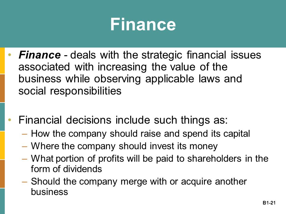 B1-21 Finance Finance - deals with the strategic financial issues associated with increasing the value of the business while observing applicable laws and social responsibilities Financial decisions include such things as: –How the company should raise and spend its capital –Where the company should invest its money –What portion of profits will be paid to shareholders in the form of dividends –Should the company merge with or acquire another business