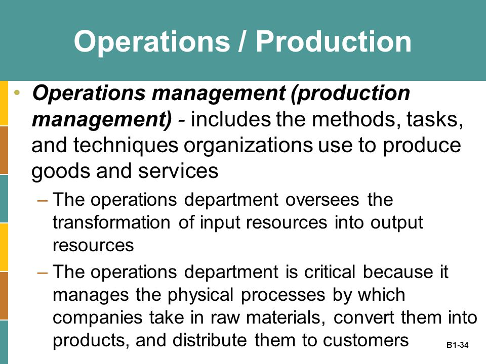 B1-34 Operations / Production Operations management (production management) - includes the methods, tasks, and techniques organizations use to produce goods and services –The operations department oversees the transformation of input resources into output resources –The operations department is critical because it manages the physical processes by which companies take in raw materials, convert them into products, and distribute them to customers