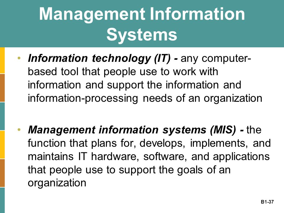 B1-37 Management Information Systems Information technology (IT) - any computer- based tool that people use to work with information and support the information and information-processing needs of an organization Management information systems (MIS) - the function that plans for, develops, implements, and maintains IT hardware, software, and applications that people use to support the goals of an organization