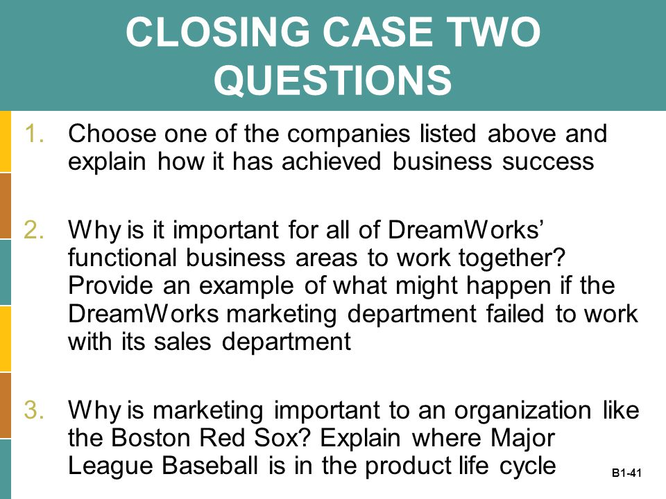 B1-41 CLOSING CASE TWO QUESTIONS 1.Choose one of the companies listed above and explain how it has achieved business success 2.Why is it important for all of DreamWorks' functional business areas to work together.