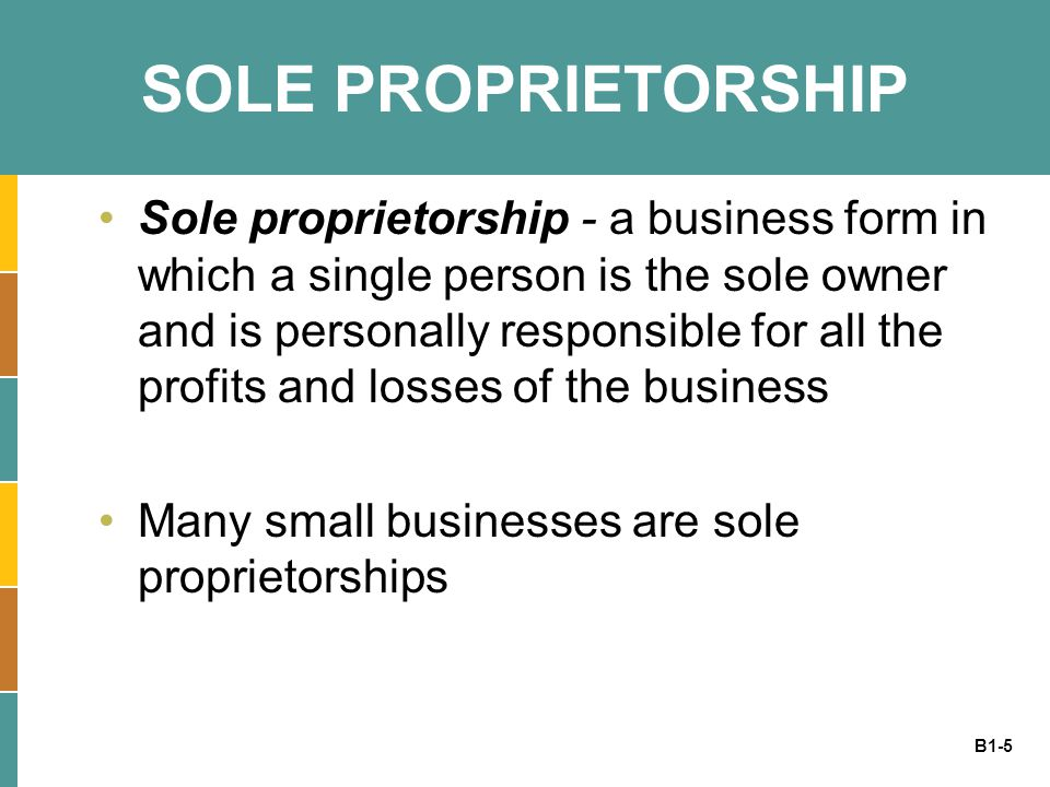 B1-6 PARTNERSHIP Partnership - similar to sole proprietorships, except that this legal structure allows for more than one owner Each partner is personally responsible for all the profits and losses of the business When starting a partnership, it is wise to have a lawyer draft a partnership agreement –Partnership agreement - a legal agreement between two or more business partners that outlines core business issues