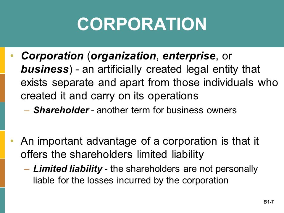 B1-8 CORPORATION Two general types of corporations : 1.For profit corporation - focuses on making money and all profits and losses are shared by the business owners 2.Not for profit (or nonprofit) corporation - usually exist to accomplish some charitable, humanitarian, or educational purpose, and the profits and losses are not shared by the business owners
