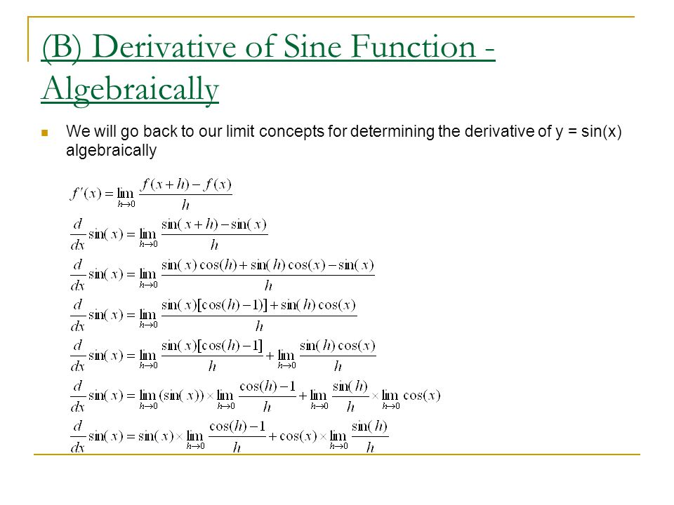 (E) Derivative of the Cosine Function We will predict the what the derivative function of f(x) = cos(x) looks like from our curve sketching ideas: We will simply sketch 2 cycles (i) we see a maximum at 0, -2  & 2   derivative must have x-intercepts (ii) we see intervals of increase on (- ,0), ( , 2  )  derivative must increase on this intervals (iii) the opposite is true of intervals of decrease (iv) intervals of concave up are (-3  /2,-  /2) and (  /2,3  /2)  so derivative must increase on these domains (v) the opposite is true for intervals of concave up So the derivative function must look like  the negative sine function!!