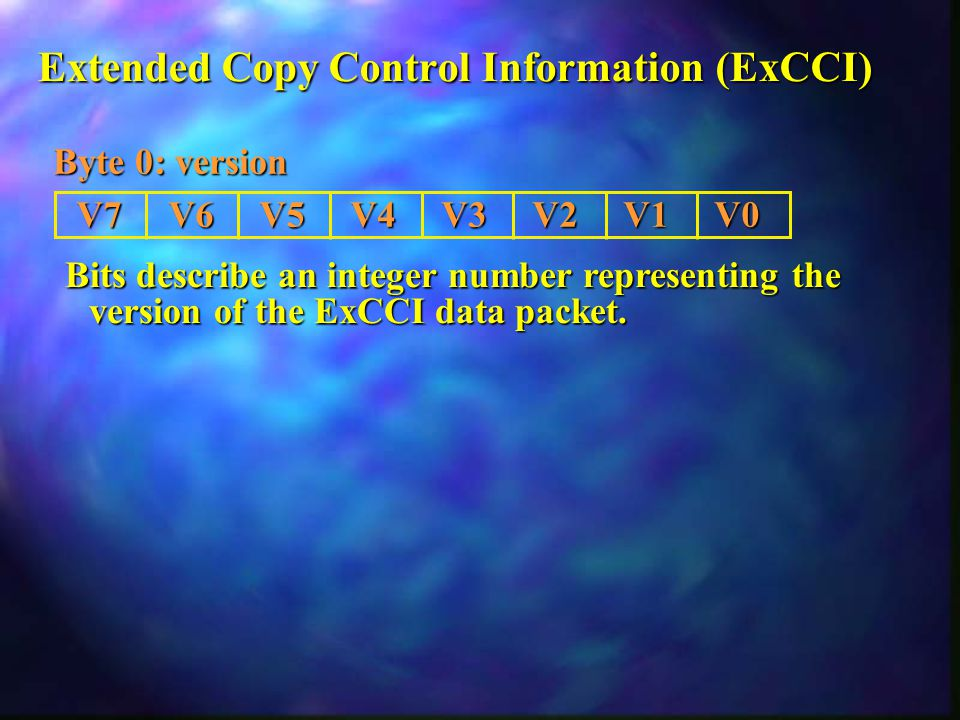 Extended Copy Control Information (ExCCI) Byte 0: version Bits describe an integer number representing the version of the ExCCI data packet.