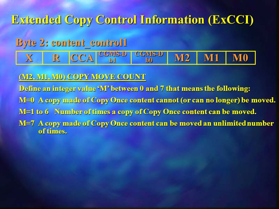 Extended Copy Control Information (ExCCI) (M2, M1, M0) COPY MOVE COUNT Define an integer value 'M' between 0 and 7 that means the following: M=0 A copy made of Copy Once content cannot (or can no longer) be moved.