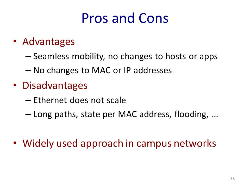 Pros and Cons Advantages – Seamless mobility, no changes to hosts or apps – No changes to MAC or IP addresses Disadvantages – Ethernet does not scale – Long paths, state per MAC address, flooding, … Widely used approach in campus networks 16