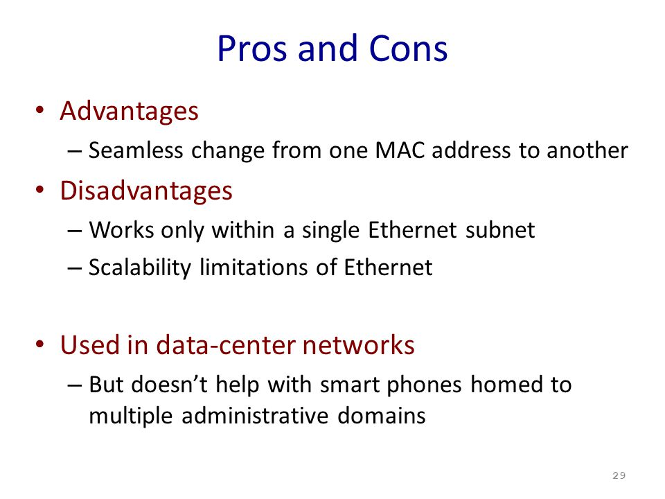 Pros and Cons Advantages – Seamless change from one MAC address to another Disadvantages – Works only within a single Ethernet subnet – Scalability limitations of Ethernet Used in data-center networks – But doesn't help with smart phones homed to multiple administrative domains 29