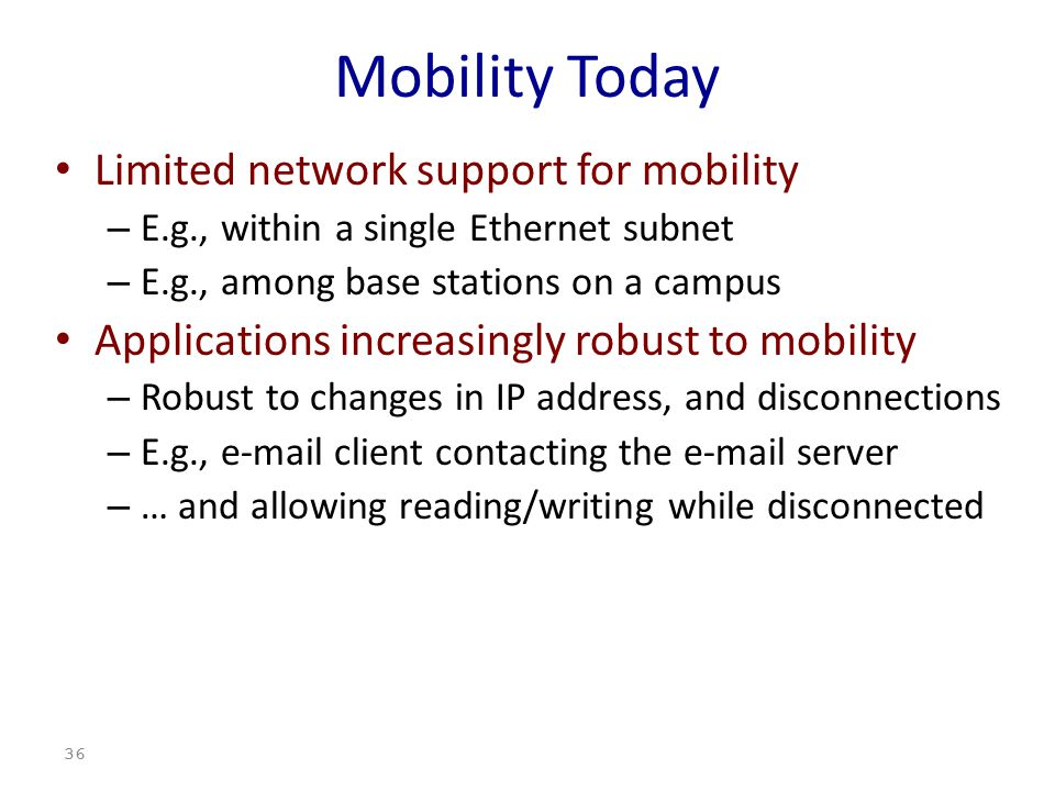 36 Mobility Today Limited network support for mobility – E.g., within a single Ethernet subnet – E.g., among base stations on a campus Applications increasingly robust to mobility – Robust to changes in IP address, and disconnections – E.g., e-mail client contacting the e-mail server – … and allowing reading/writing while disconnected