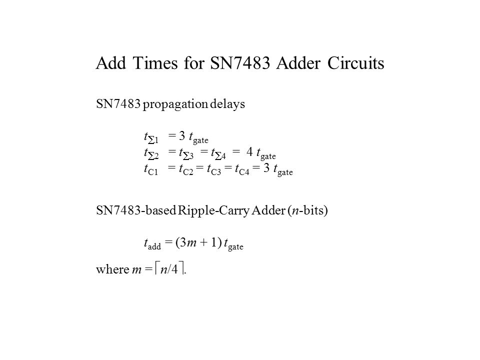 Add Times for SN7483 Adder Circuits SN7483 propagation delays t  1 = 3 t gate t  2 = t  3 = t  4 = 4 t gate t C1 = t C2 = t C3 = t C4 = 3 t gate SN7483-based Ripple-Carry Adder (n-bits) t add = (3m + 1) t gate where m =  n/4 .