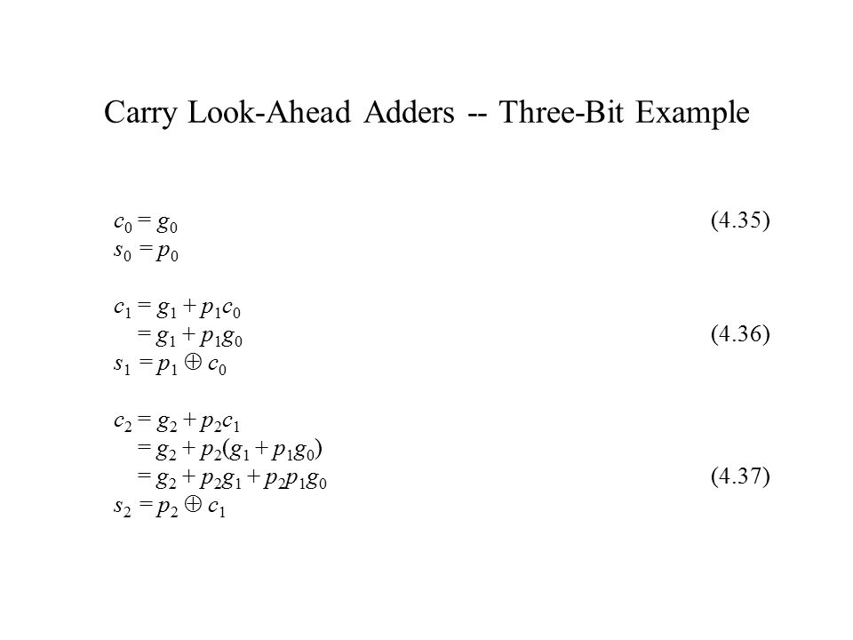 Carry Look-Ahead Adders -- Three-Bit Example c 0 = g 0 (4.35) s 0 = p 0 c 1 = g 1 + p 1 c 0 = g 1 + p 1 g 0 (4.36) s 1 = p 1  c 0 c 2 = g 2 + p 2 c 1 = g 2 + p 2 (g 1 + p 1 g 0 ) = g 2 + p 2 g 1 + p 2 p 1 g 0 (4.37) s 2 = p 2  c 1