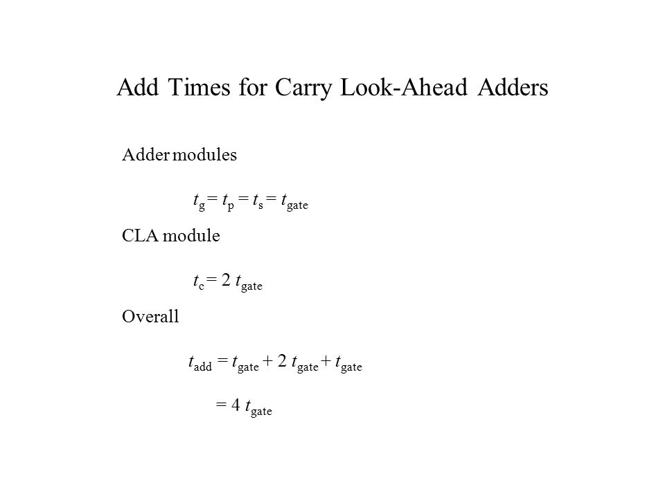 Add Times for Carry Look-Ahead Adders Adder modules t g = t p = t s = t gate CLA module t c = 2 t gate Overall t add = t gate + 2 t gate + t gate = 4 t gate