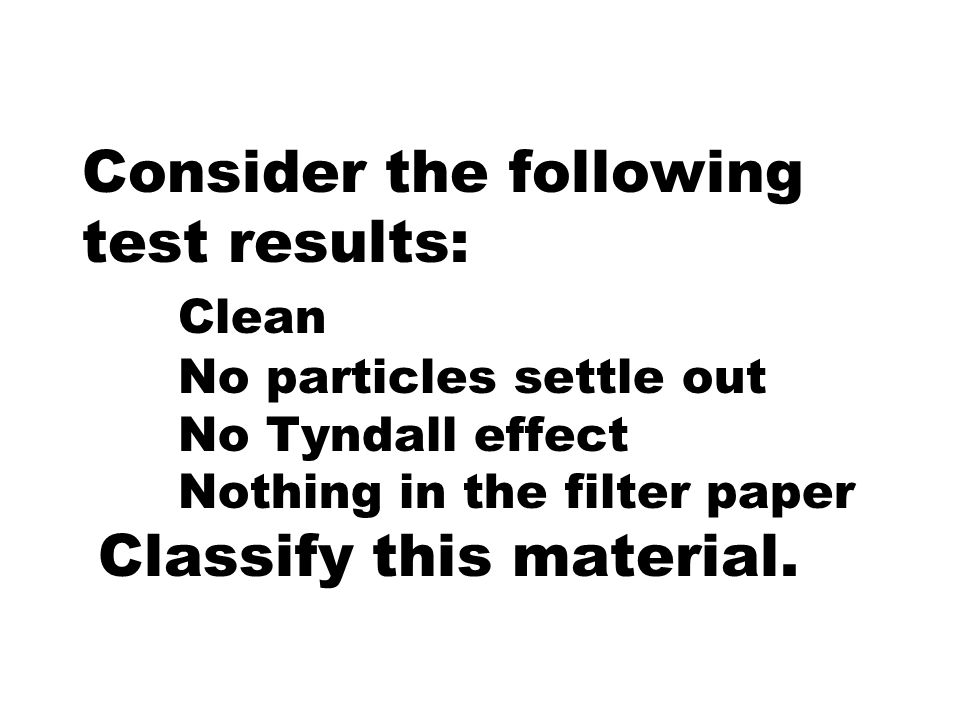 Consider the following test results: Clean No particles settle out No Tyndall effect Nothing in the filter paper Classify this material.