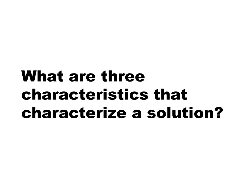 What are three characteristics that characterize a solution