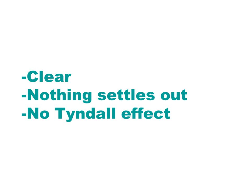 -Clear -Nothing settles out -No Tyndall effect