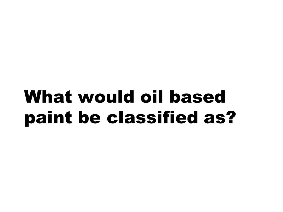 What would oil based paint be classified as