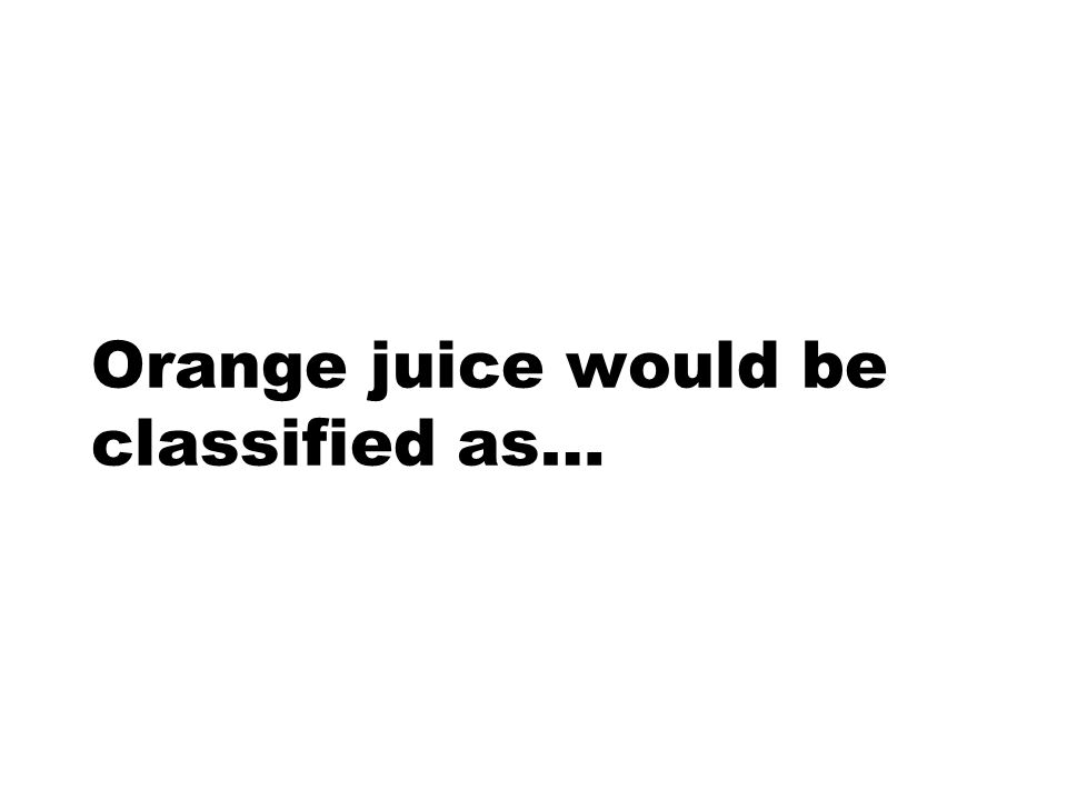 Orange juice would be classified as…