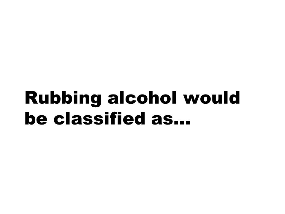 Rubbing alcohol would be classified as…