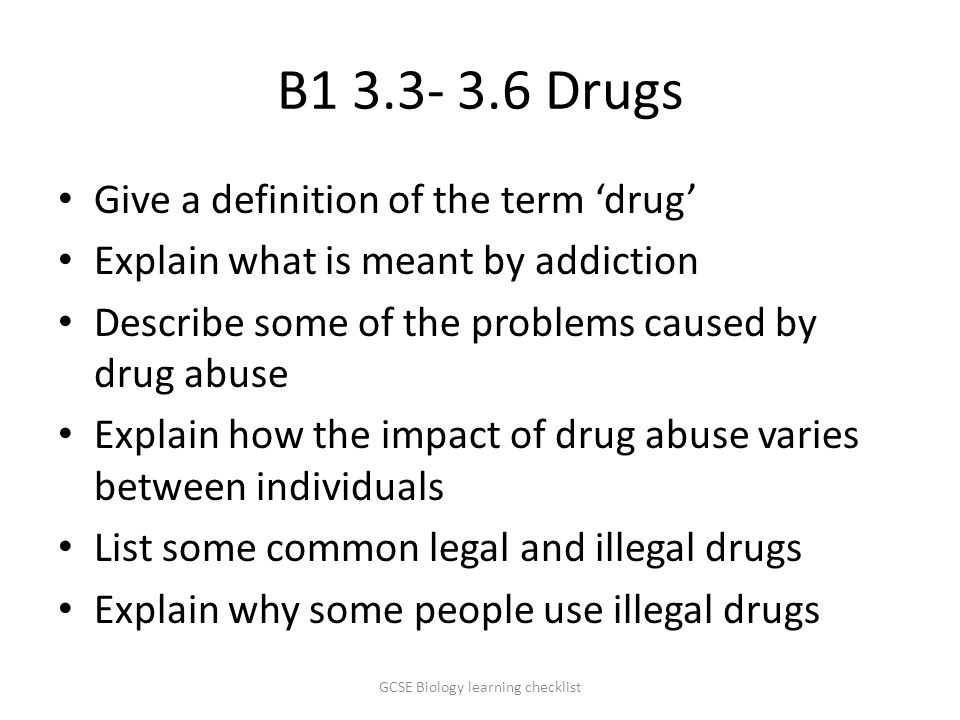 B1 3.3- 3.6 Drugs Give a definition of the term 'drug' Explain what is meant by addiction Describe some of the problems caused by drug abuse Explain how the impact of drug abuse varies between individuals List some common legal and illegal drugs Explain why some people use illegal drugs GCSE Biology learning checklist