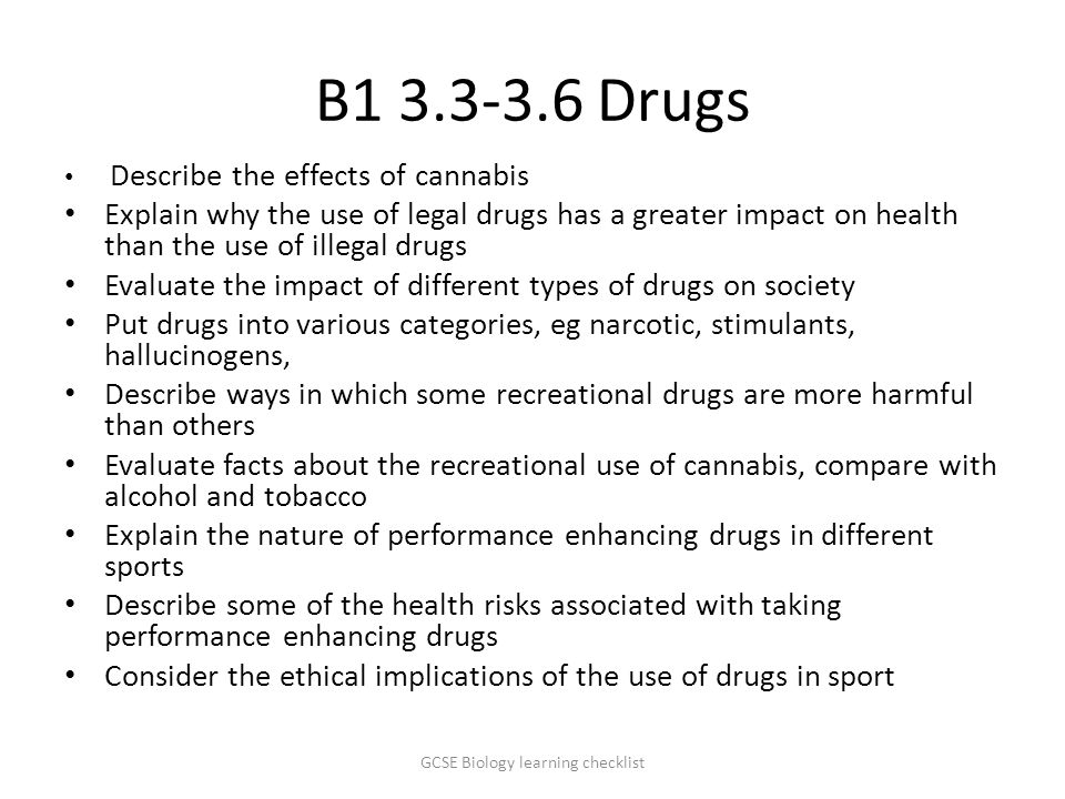 B1 3.3-3.6 Drugs Describe the effects of cannabis Explain why the use of legal drugs has a greater impact on health than the use of illegal drugs Evaluate the impact of different types of drugs on society Put drugs into various categories, eg narcotic, stimulants, hallucinogens, Describe ways in which some recreational drugs are more harmful than others Evaluate facts about the recreational use of cannabis, compare with alcohol and tobacco Explain the nature of performance enhancing drugs in different sports Describe some of the health risks associated with taking performance enhancing drugs Consider the ethical implications of the use of drugs in sport GCSE Biology learning checklist