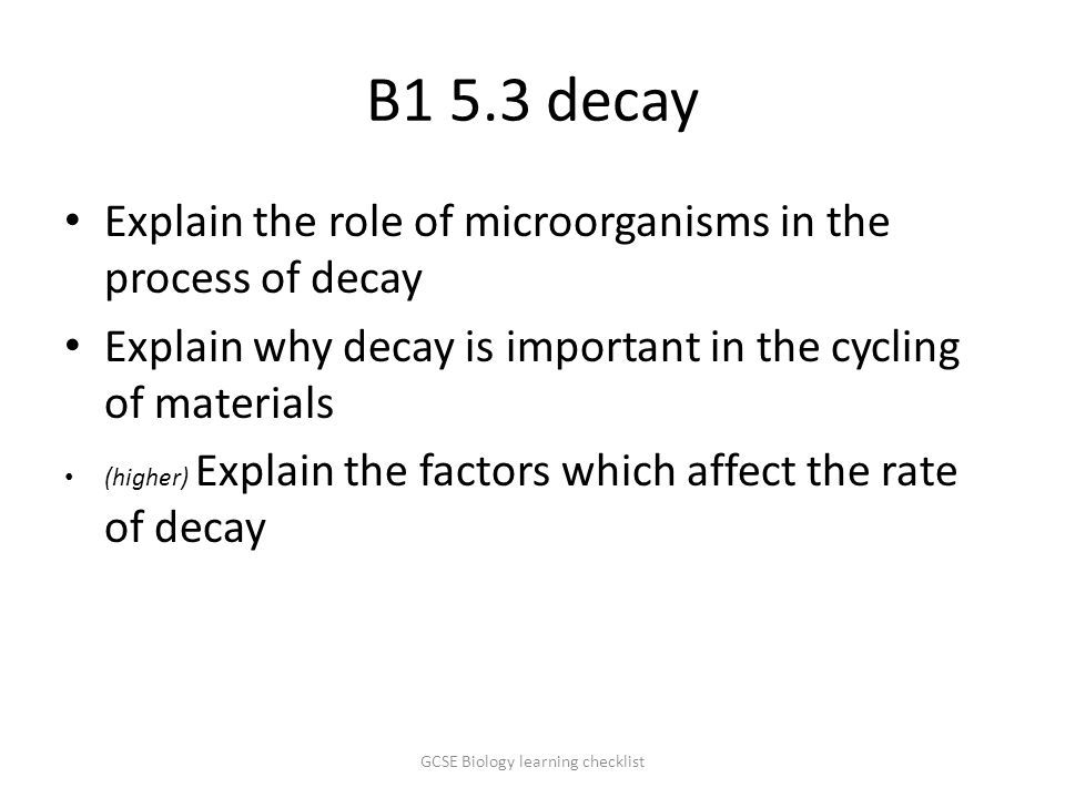 B1 5.3 decay Explain the role of microorganisms in the process of decay Explain why decay is important in the cycling of materials (higher) Explain the factors which affect the rate of decay GCSE Biology learning checklist