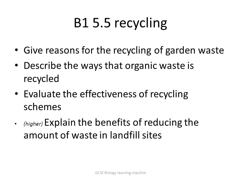 B1 5.5 recycling Give reasons for the recycling of garden waste Describe the ways that organic waste is recycled Evaluate the effectiveness of recycling schemes (higher) Explain the benefits of reducing the amount of waste in landfill sites GCSE Biology learning checklist