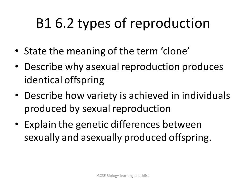 B1 6.2 types of reproduction State the meaning of the term 'clone' Describe why asexual reproduction produces identical offspring Describe how variety is achieved in individuals produced by sexual reproduction Explain the genetic differences between sexually and asexually produced offspring.