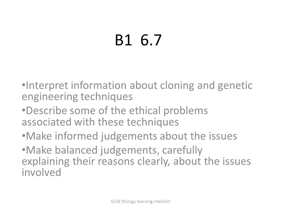 B1 6.7 Interpret information about cloning and genetic engineering techniques Describe some of the ethical problems associated with these techniques Make informed judgements about the issues Make balanced judgements, carefully explaining their reasons clearly, about the issues involved GCSE Biology learning checklist
