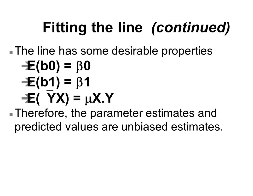 Fitting the line (continued) n The line has some desirable properties  E(b0) =  0  E(b1) =  1  E(  YX) =  X.Y n Therefore, the parameter estima