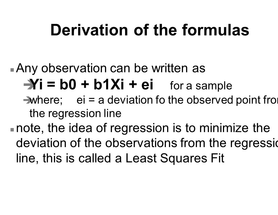 Derivation of the formulas n Any observation can be written as è Yi = b0 + b1Xi + ei for a sample è where; ei = a deviation fo the observed point from